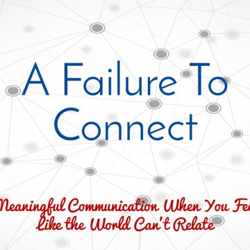 A failure to connect. Meaningful conversation when you feel like the world can't relate
